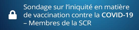 Sondage sur l'iniquité en matière de vaccination contre la COVID-19 – Membres de la SCR